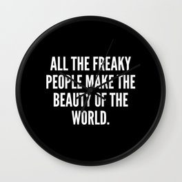 All the freaky people make the beauty of the world Wall Clock
