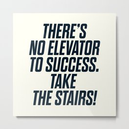 There is no elevator to success, you have to take the stairs, motivational quote, inspiraitonal sen Metal Print