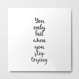 YOU ONLY FAIL WHEN YOU STOP TRYING Metal Print