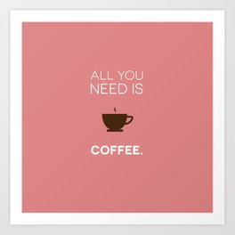 all you need is COFFEE Art Print
