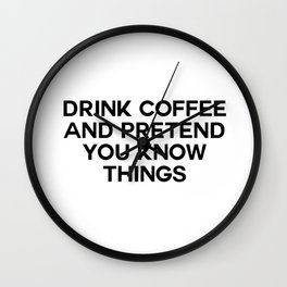drink coffee and pretend you know things Wall Clock