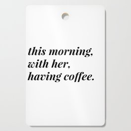 This morning, with her, having coffee. Cutting Board