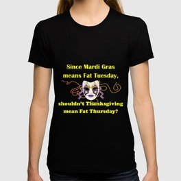 Since Mardi Gras means Fat Tuesday, shouldn't Thanksgiving mean Fat Thursday with yellow lettering T-shirt