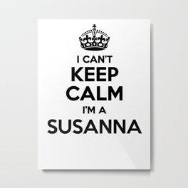 I cant keep calm I am a SUSANNA Metal Print