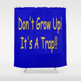 Don't Grow Up! It's A Trap!! Shower Curtain