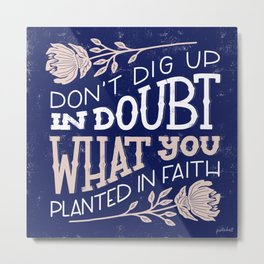 Don't dig up in doubt what you planted in faith Metal Print