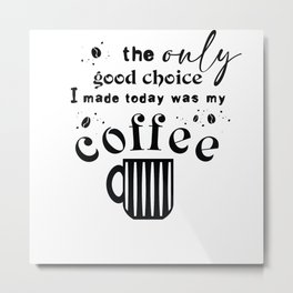 The Only Good Choice Was My Coffee Metal Print