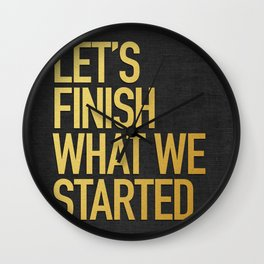 LET'S FINISH WHAT WE STARTED Wall Clock