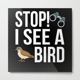 Stop! I see a Bird! Bird Watching Lovers fun Pun Metal Print