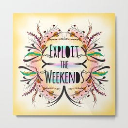 Exploit the Weekends Metal Print