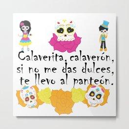 Calaverita, calaverón, si no me das dulces, te llevo al panteón - Mexican Trick or Treat. Metal Print