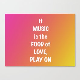 if MUSIC be the FOOD of love, PLAY ON Canvas Print