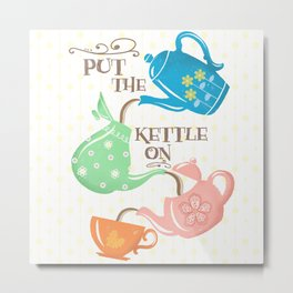 Put The Kettle On Metal Print