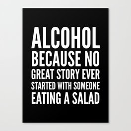 ALCOHOL BECAUSE NO GREAT STORY EVER STARTED WITH SOMEONE EATING A SALAD (Black & White) Canvas Print