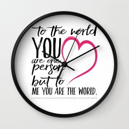To the world you are one person, to me you are the world | True Love Wall Clock