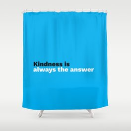 Kindness is always the answer Shower Curtain