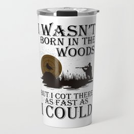 I WASN'T BORN IN THE WOODS BUT I COT THERE AS FAST AS I COULD Travel Mug
