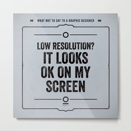 "What not to say to a graphic designer. - ""Low resolution"" Metal Print"