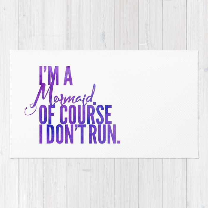 I'm a Mermaid. Of course I don't RUN. Rug