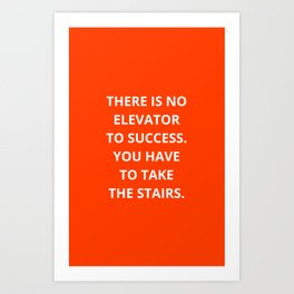 THERE IS NO ELEVATOR TO SUCCESS - YOU HAVE TO TAKE THE STAIRS - MOTIVATIONAL QUOTE Art Print