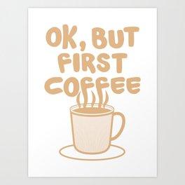 Ok, but first coffee   Caffeine Morning Routine Art Print