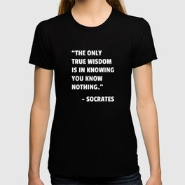 The only true wisdom is in knowing you know nothing - Socrates wisdom quote T-shirt