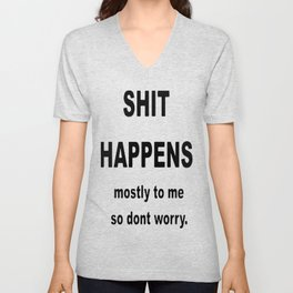Shit Happens. Mostly to Me So Don't Worry Unisex V-Neck
