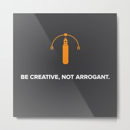 Be Creative, Not Arrogant Metal Print