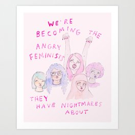 We're becoming the angry feminists they have nightmares about Art Print