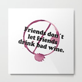 Friends Don't Let Friends Drink Bad Wine - Stain T Shirt Metal Print