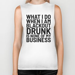 What I Do When I am Blackout Drunk is None of My Business Biker Tank