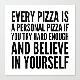 EVERY PIZZA IS A PERSONAL PIZZA IF YOU TRY HARD ENOUGH AND BELIEVE IN YOURSELF Canvas Print