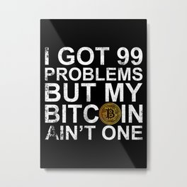 I Got 99 Problems But My Bitcoin Ain't One Metal Print