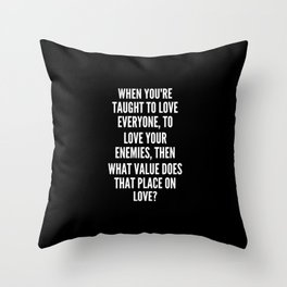 When you re taught to love everyone to love your enemies then what value does that place on love Throw Pillow