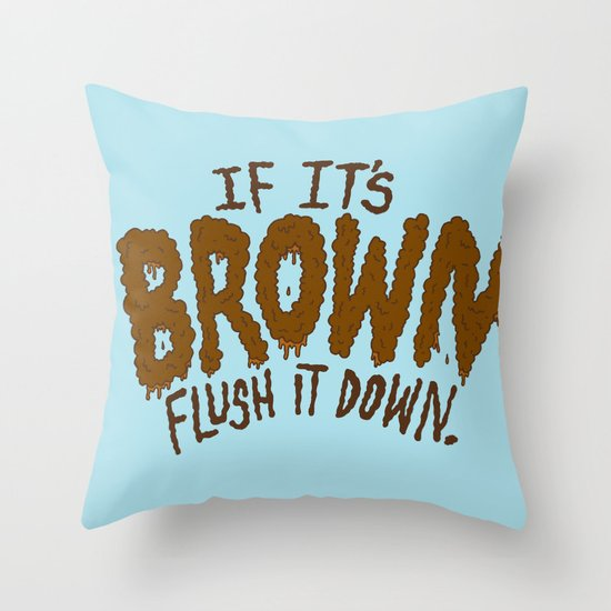 If it's Brown flush it down. Throw Pillow