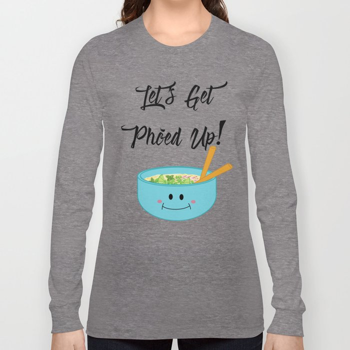 Let's Get Pho'ed Up! Long Sleeve T-shirt