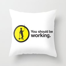 You should be working. Throw Pillow