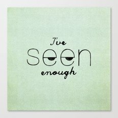 I've Seen Enough. Canvas Print