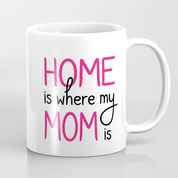 Home Is Where My Mom Is Coffee Mug By Tfortexas Society6