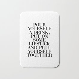 Pour Yourself a Drink, Put on Some Lipstick and Pull Yourself Together black-white home wall decor Bath Mat