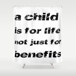 A Child's For Life Not Just For Benefits  Shower Curtain