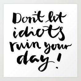 Don't let idiots ruin your day - brushlettering Art Print
