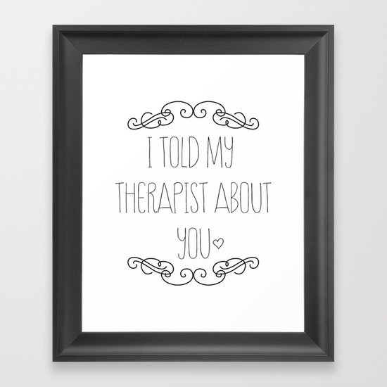 I told my therapist about you Framed Art Print
