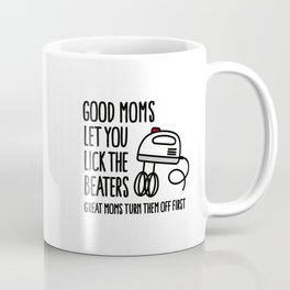 Good moms let you lick the beater great moms turn them off first Coffee Mug