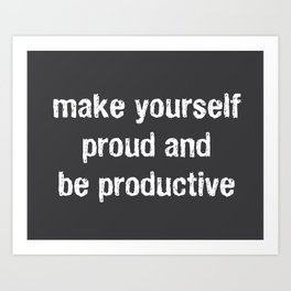 Make Yourself Proud and Be Productive Art Print