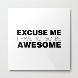 Excuse Me, I Have To Go Be Awesome. Metal Print