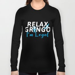 Relax Gringo I'm Legal Immigrant Immigration Mexico Long Sleeve T-shirt