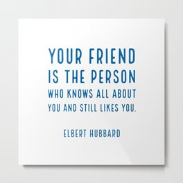 Your friend is the person who knows all about you and still likes you. - Elbert Hubbard Metal Print