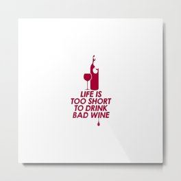 LIFE IS TOO SHORT TO DRINK BAD WINE Metal Print