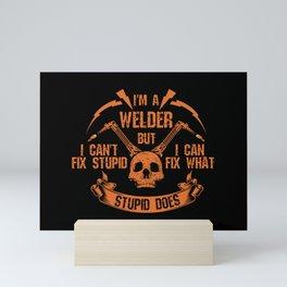 I'm A Welder I Can't Fix Stupid I  Can Fix What Stupid Does Welders Power Loves - Welders School Mini Art Print